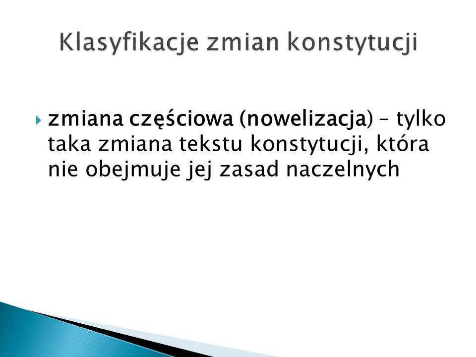  zmiana częściowa (nowelizacja) – tylko taka zmiana tekstu konstytucji, która nie obejmuje jej zasad naczelnych