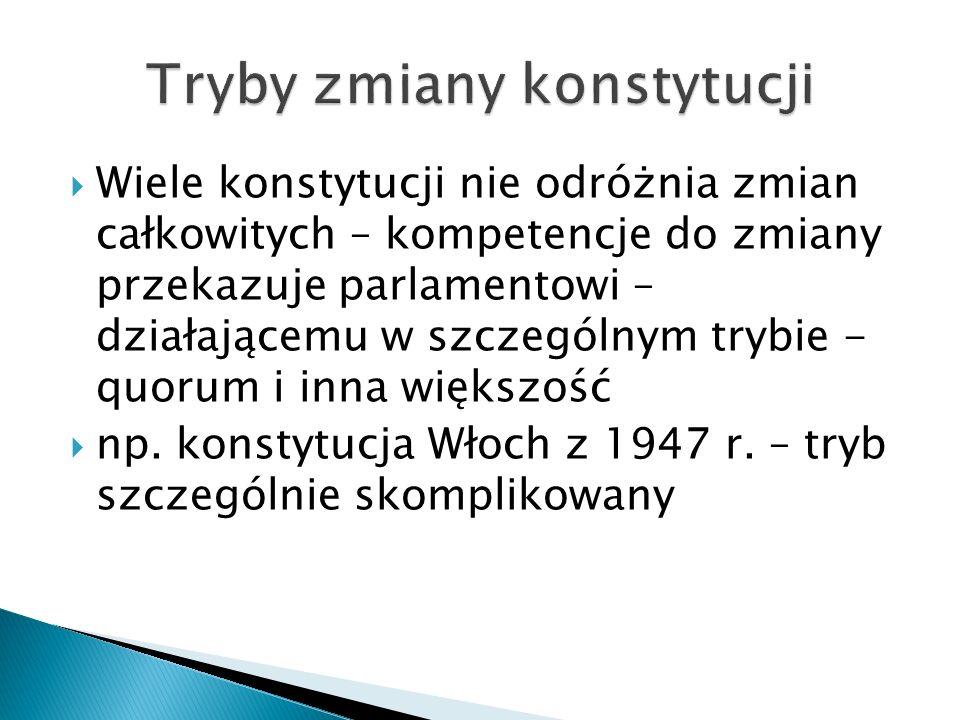  Wiele konstytucji nie odróżnia zmian całkowitych – kompetencje do zmiany przekazuje parlamentowi – działającemu w szczególnym trybie - quorum i inna większość  np.