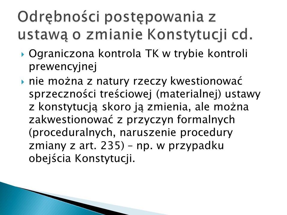  Ograniczona kontrola TK w trybie kontroli prewencyjnej  nie można z natury rzeczy kwestionować sprzeczności treściowej (materialnej) ustawy z konstytucją skoro ją zmienia, ale można zakwestionować z przyczyn formalnych (proceduralnych, naruszenie procedury zmiany z art.