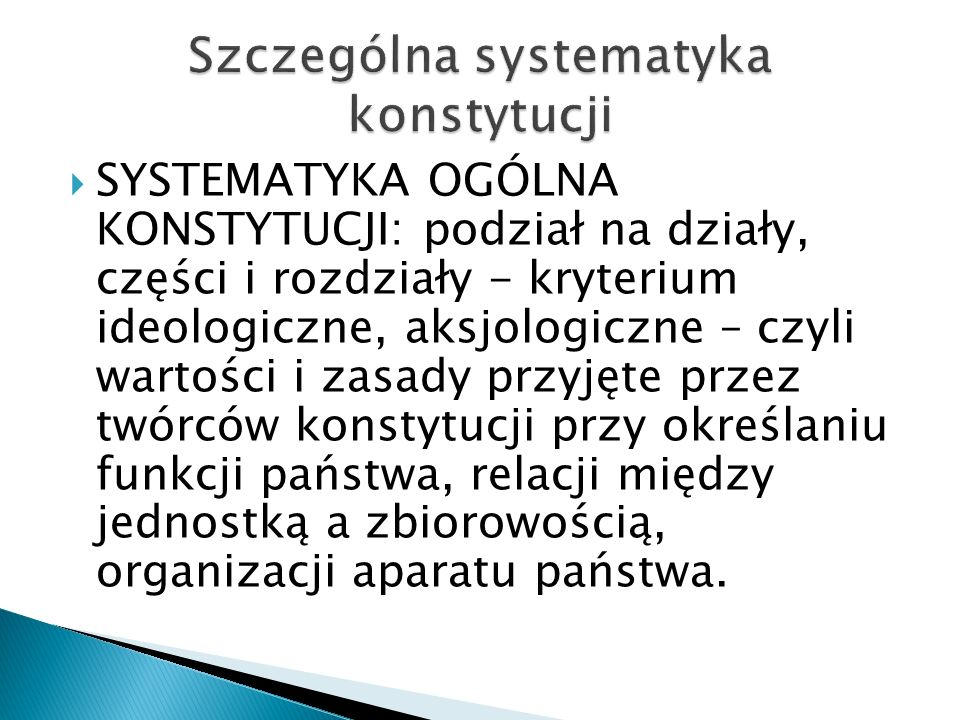  SYSTEMATYKA OGÓLNA KONSTYTUCJI: podział na działy, części i rozdziały - kryterium ideologiczne, aksjologiczne – czyli wartości i zasady przyjęte przez twórców konstytucji przy określaniu funkcji państwa, relacji między jednostką a zbiorowością, organizacji aparatu państwa.