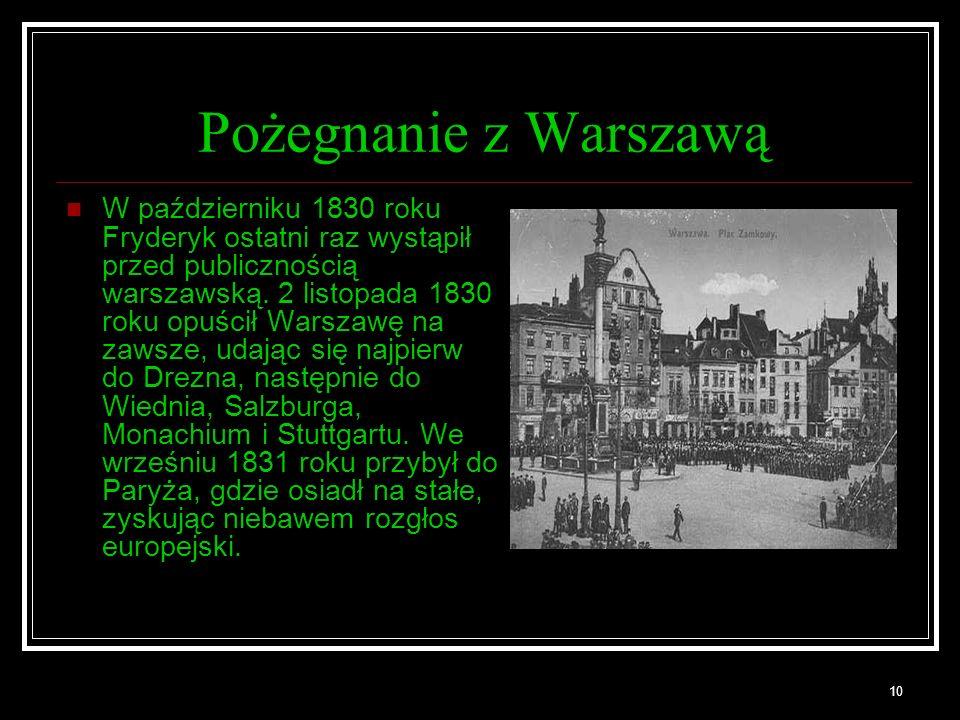 10 Pożegnanie z Warszawą W październiku 1830 roku Fryderyk ostatni raz wystąpił przed publicznością warszawską. 2 listopada 1830 roku opuścił Warszawę