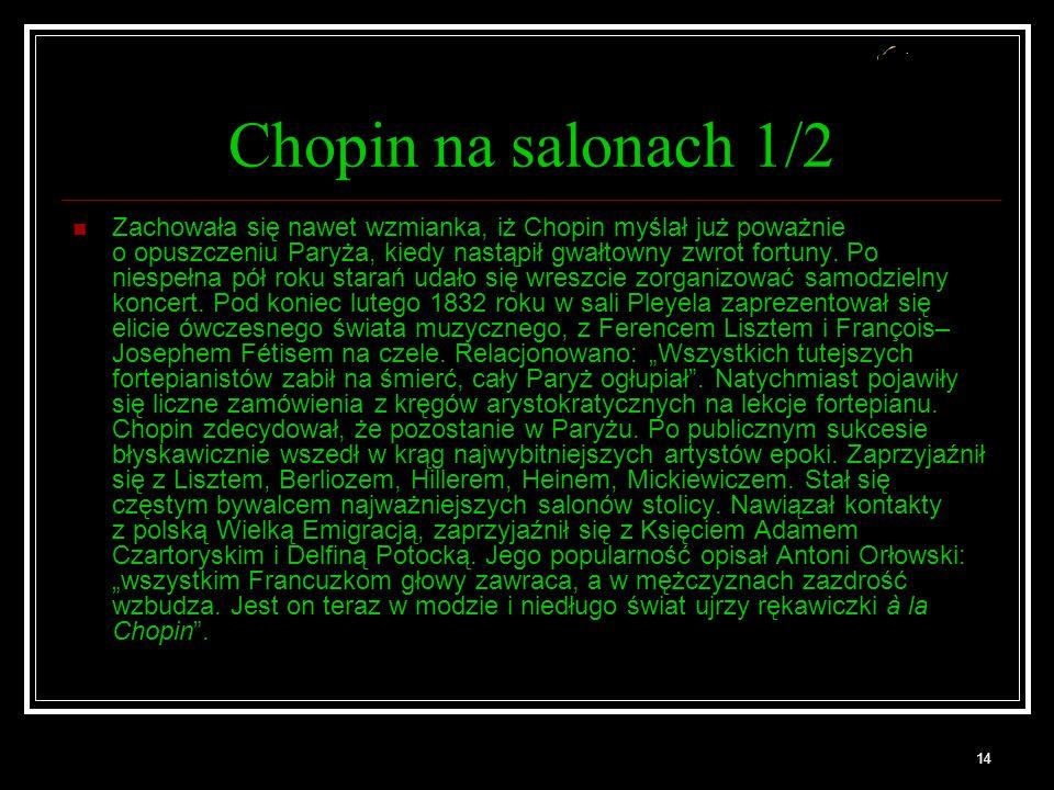 14 Chopin na salonach 1/2 Zachowała się nawet wzmianka, iż Chopin myślał już poważnie o opuszczeniu Paryża, kiedy nastąpił gwałtowny zwrot fortuny.