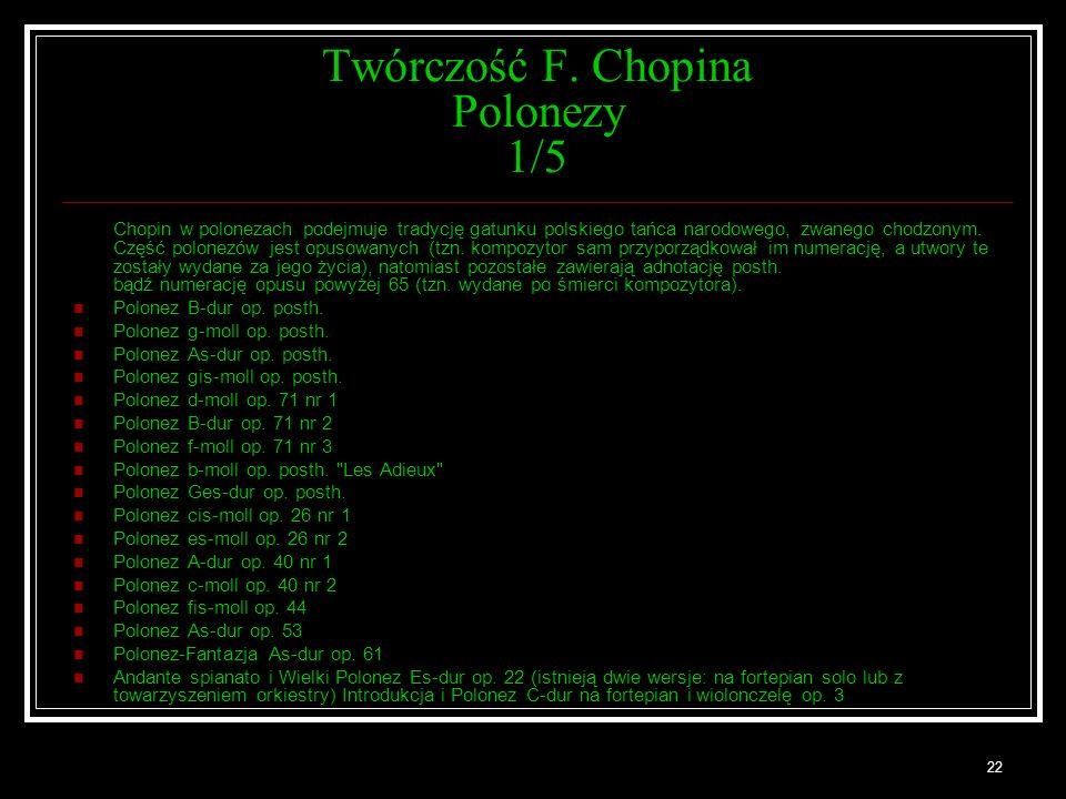 22 Twórczość F. Chopina Polonezy 1/5 Chopin w polonezach podejmuje tradycję gatunku polskiego tańca narodowego, zwanego chodzonym. Część polonezów jes