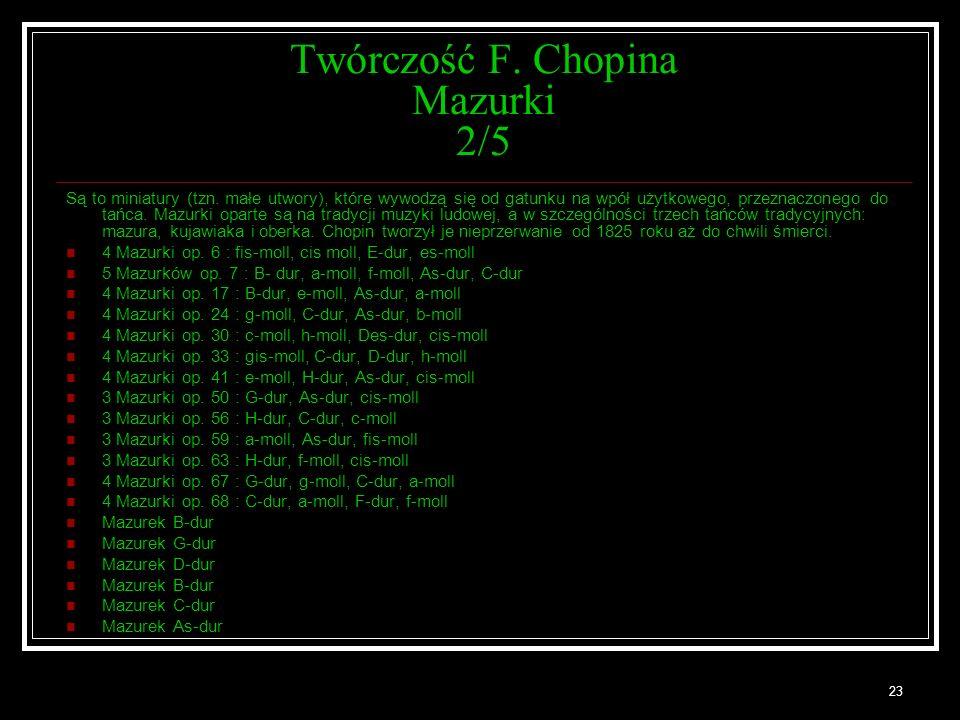 23 Twórczość F. Chopina Mazurki 2/5 Są to miniatury (tzn. małe utwory), które wywodzą się od gatunku na wpół użytkowego, przeznaczonego do tańca. Mazu
