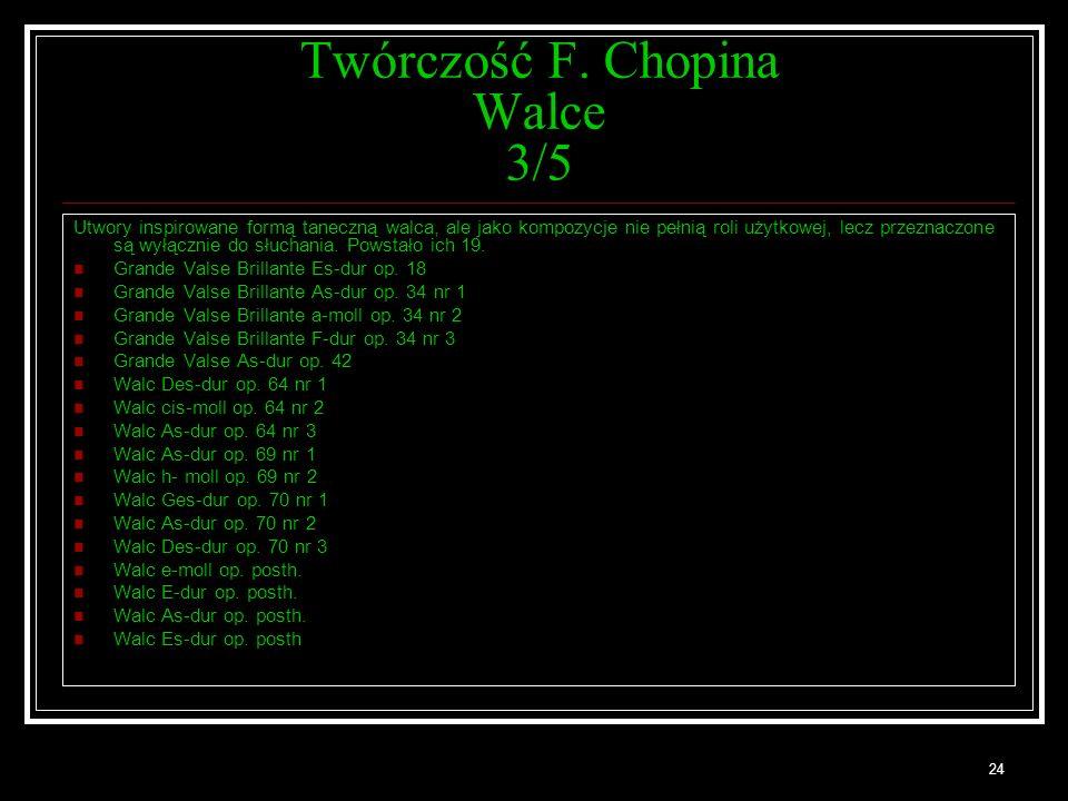 24 Twórczość F. Chopina Walce 3/5 Utwory inspirowane formą taneczną walca, ale jako kompozycje nie pełnią roli użytkowej, lecz przeznaczone są wyłączn