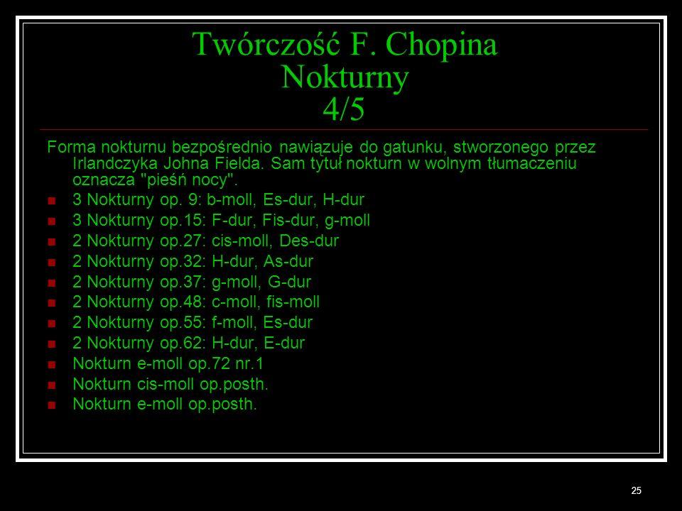 25 Twórczość F. Chopina Nokturny 4/5 Forma nokturnu bezpośrednio nawiązuje do gatunku, stworzonego przez Irlandczyka Johna Fielda. Sam tytuł nokturn w