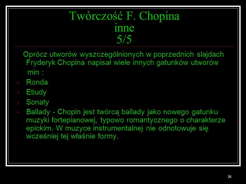 26 Twórczość F. Chopina inne 5/5 Oprócz utworów wyszczególnionych w poprzednich slajdach Fryderyk Chopina napisał wiele innych gatunków utworów min :