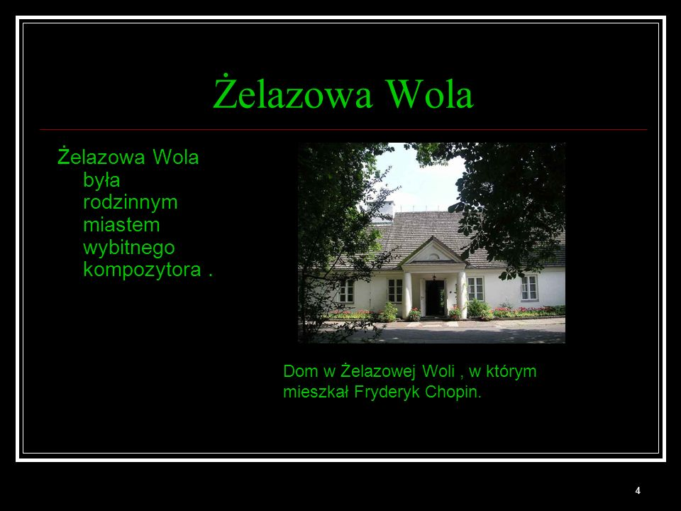 4 Żelazowa Wola Żelazowa Wola była rodzinnym miastem wybitnego kompozytora. Dom w Żelazowej Woli, w którym mieszkał Fryderyk Chopin.