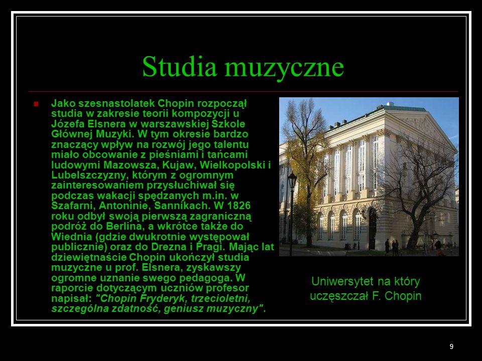 9 Studia muzyczne Jako szesnastolatek Chopin rozpoczął studia w zakresie teorii kompozycji u Józefa Elsnera w warszawskiej Szkole Głównej Muzyki.