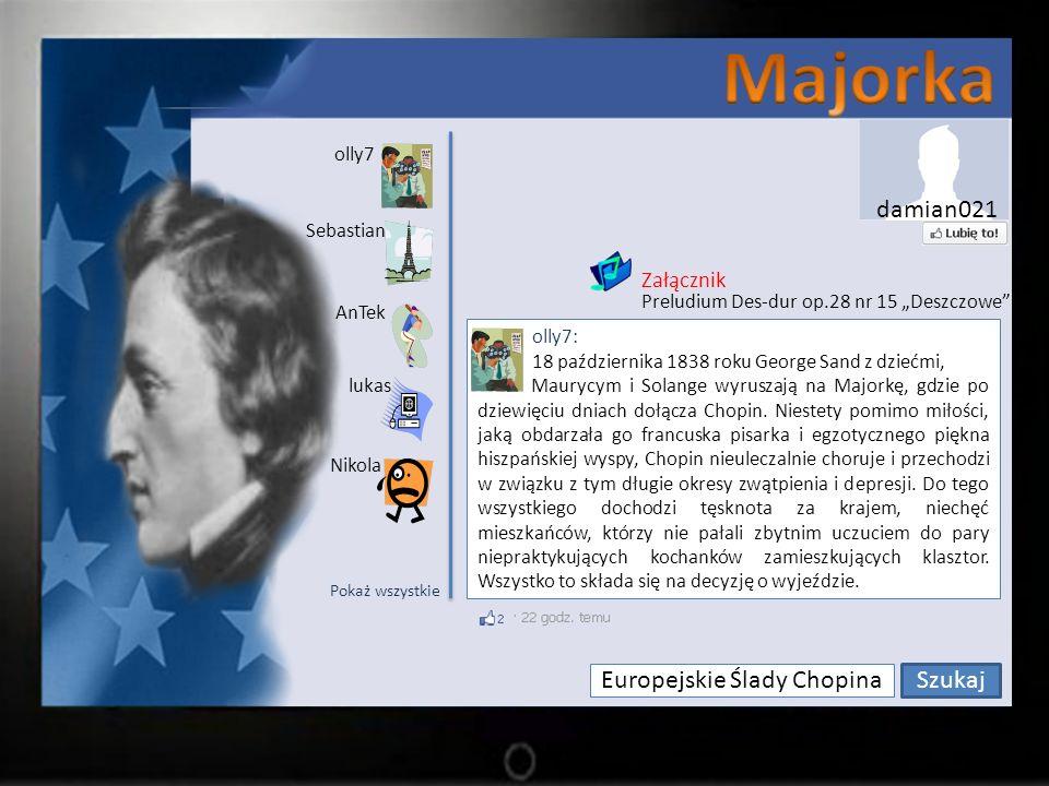 Europejskie Ślady Chopina Szukaj olly7 Sebastian lukas AnTek Nikola olly7: 18 października 1838 roku George Sand z dziećmi, Maurycym i Solange wyruszają na Majorkę, gdzie po dziewięciu dniach dołącza Chopin.