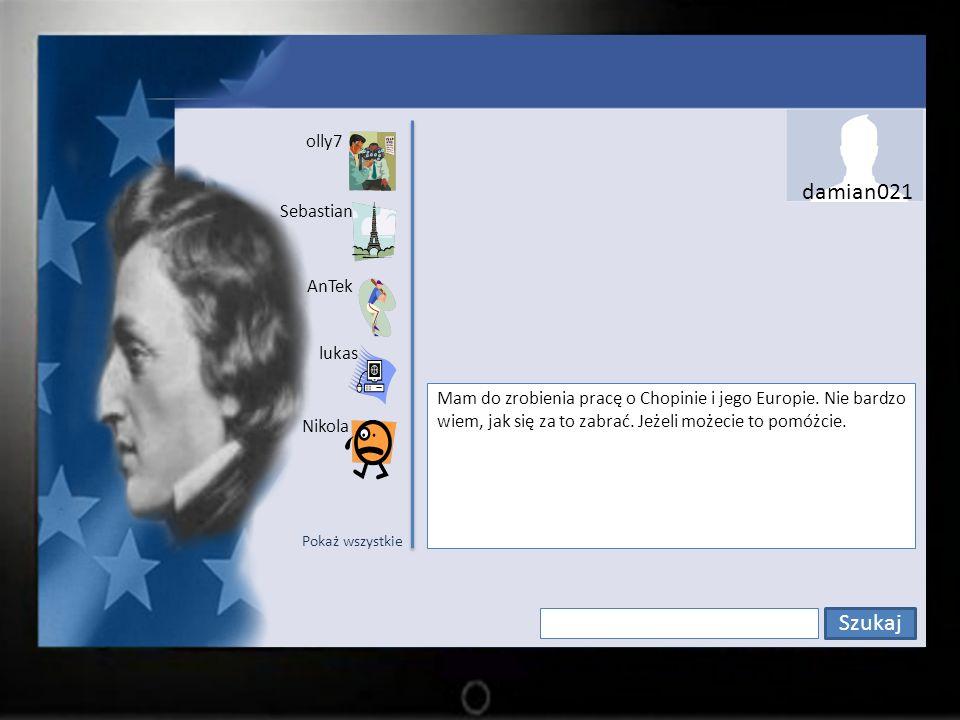 Szukaj damian021 olly7 Sebastian lukas AnTek Nikola Mam do zrobienia pracę o Chopinie i jego Europie.
