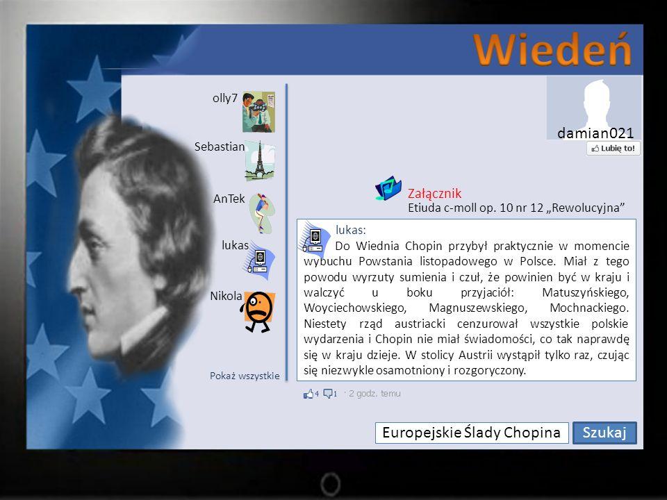 Europejskie Ślady Chopina Szukaj olly7 Sebastian lukas AnTek Nikola lukas: Do Wiednia Chopin przybył praktycznie w momencie wybuchu Powstania listopadowego w Polsce.