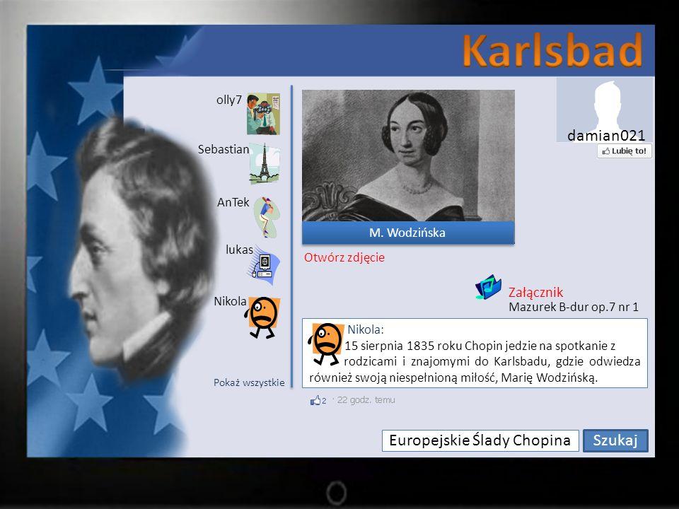 Europejskie Ślady Chopina Szukaj olly7 Sebastian lukas AnTek Nikola Nikola: 15 sierpnia 1835 roku Chopin jedzie na spotkanie z rodzicami i znajomymi do Karlsbadu, gdzie odwiedza również swoją niespełnioną miłość, Marię Wodzińską.