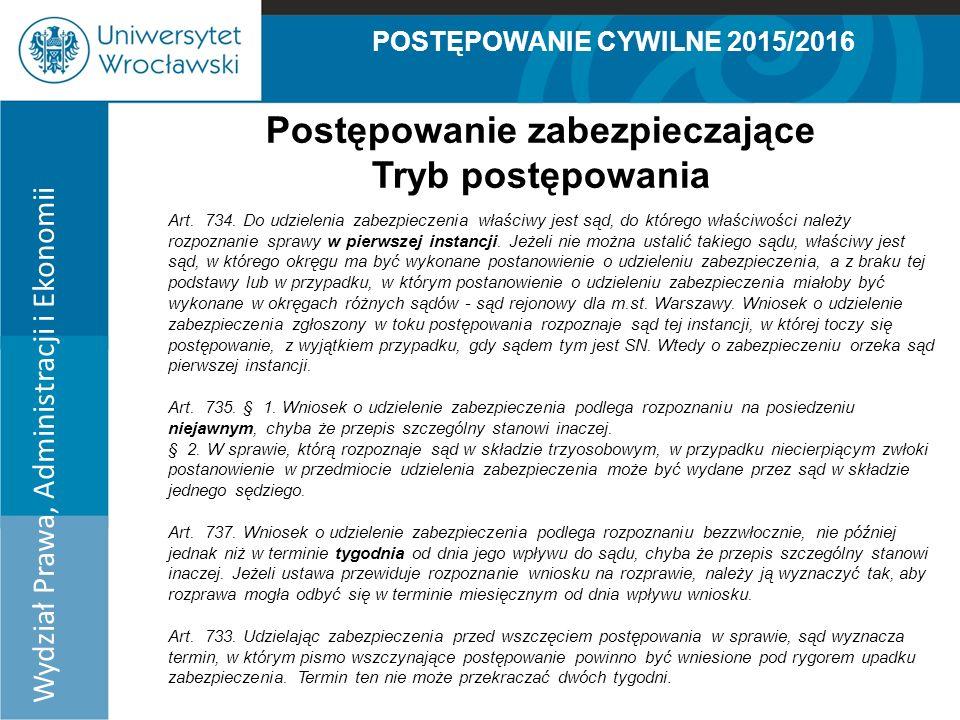 POSTĘPOWANIE CYWILNE 2015/2016 Wydział Prawa, Administracji i Ekonomii Postępowanie zabezpieczające Tryb postępowania Art.