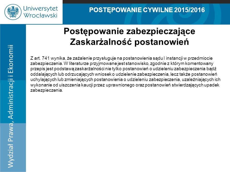 POSTĘPOWANIE CYWILNE 2015/2016 Wydział Prawa, Administracji i Ekonomii Postępowanie zabezpieczające Zaskarżalność postanowień Z art.