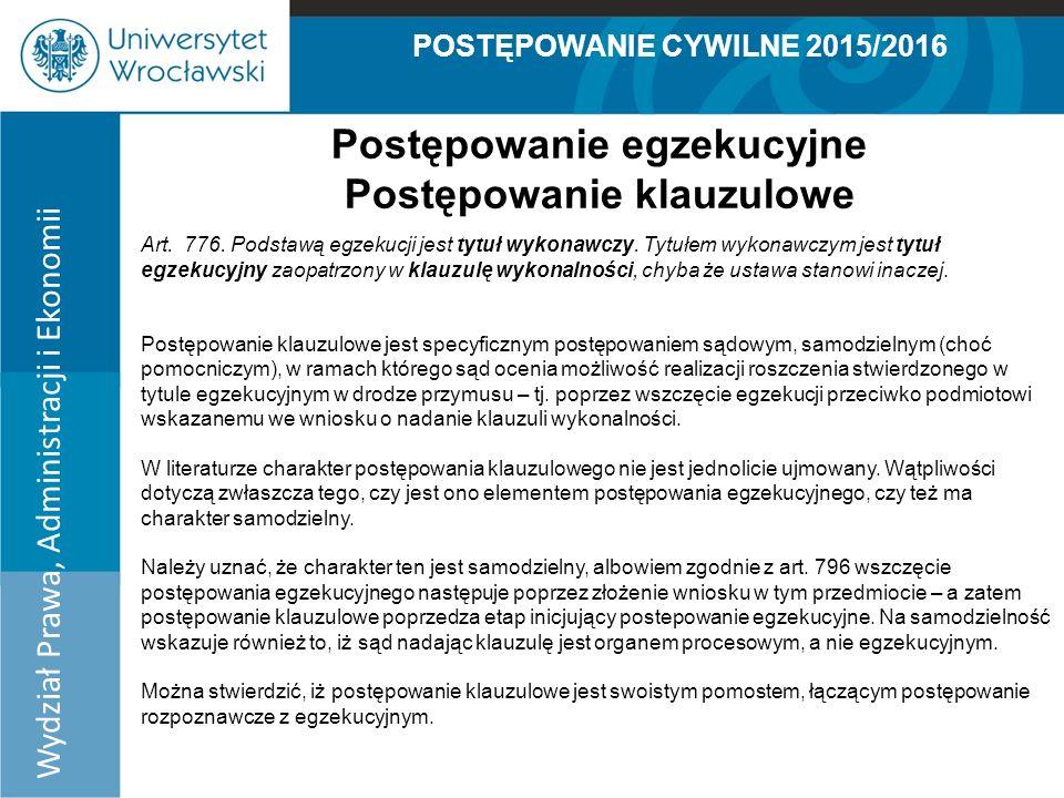 POSTĘPOWANIE CYWILNE 2015/2016 Wydział Prawa, Administracji i Ekonomii Postępowanie egzekucyjne Postępowanie klauzulowe Art.