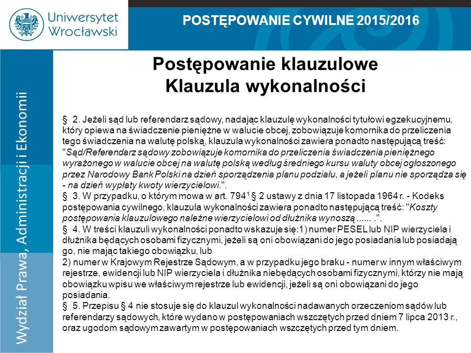 POSTĘPOWANIE CYWILNE 2015/2016 Wydział Prawa, Administracji i Ekonomii Postępowanie klauzulowe Klauzula wykonalności § 2.