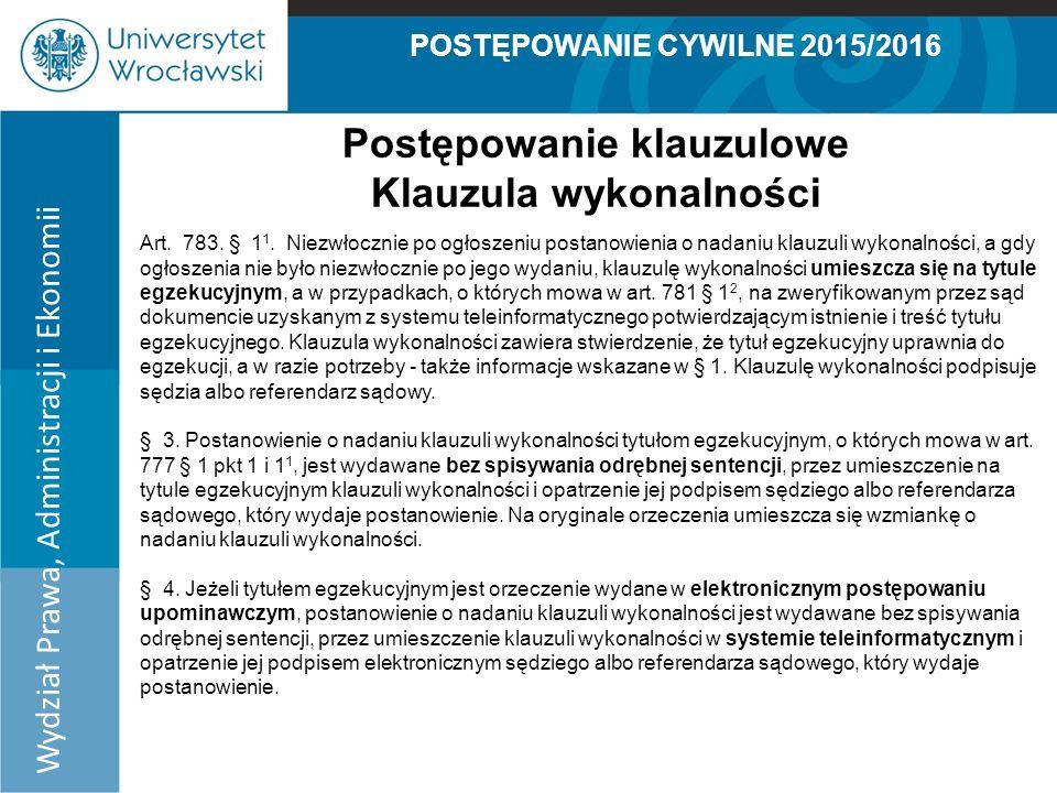 POSTĘPOWANIE CYWILNE 2015/2016 Wydział Prawa, Administracji i Ekonomii Postępowanie klauzulowe Klauzula wykonalności Art.