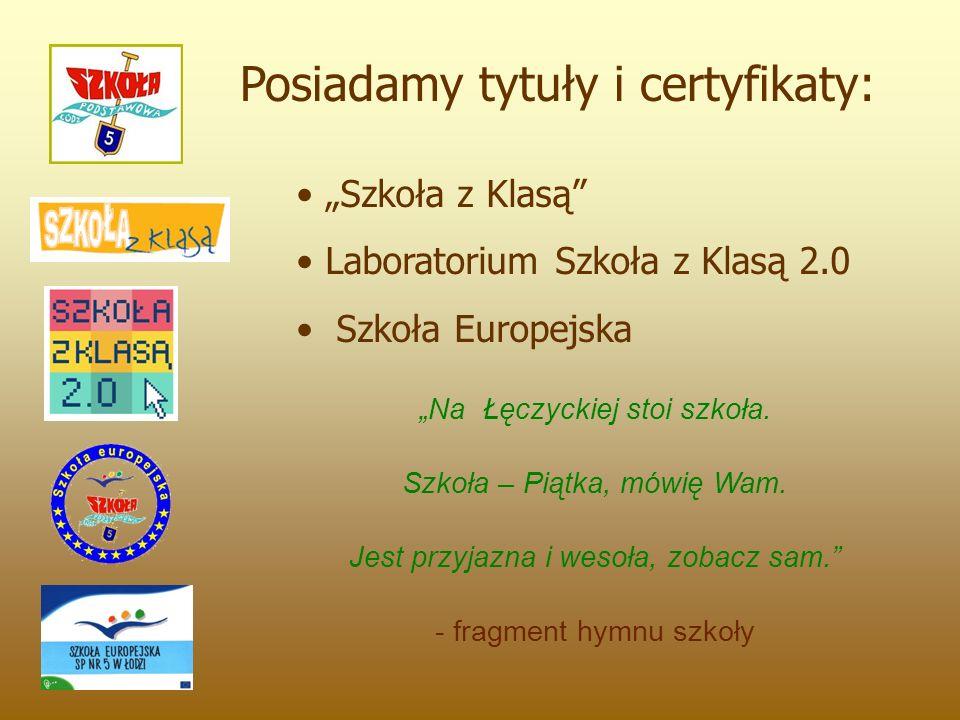 """Posiadamy tytuły i certyfikaty: """"Szkoła z Klasą"""" Laboratorium Szkoła z Klasą 2.0 Szkoła Europejska """"Na Łęczyckiej stoi szkoła. Szkoła – Piątka, mówię"""