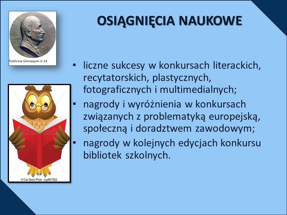 OSIĄGNIĘCIA NAUKOWE liczne sukcesy w konkursach literackich, recytatorskich, plastycznych, fotograficznych i multimedialnych; nagrody i wyróżnienia w konkursach związanych z problematyką europejską, społeczną i doradztwem zawodowym; nagrody w kolejnych edycjach konkursu bibliotek szkolnych.