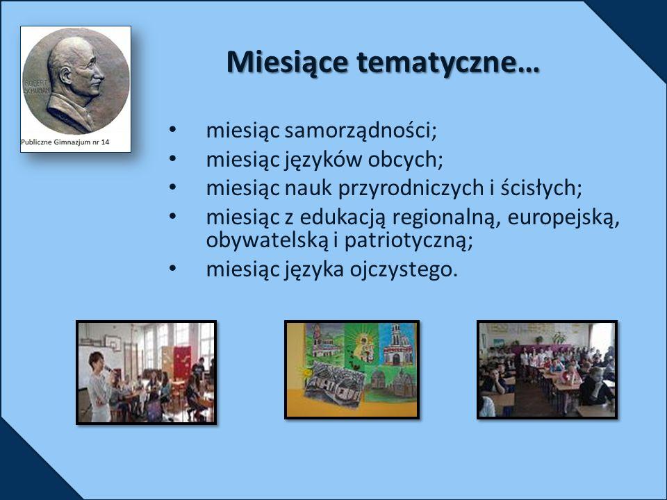 Miesiące tematyczne… miesiąc samorządności; miesiąc języków obcych; miesiąc nauk przyrodniczych i ścisłych; miesiąc z edukacją regionalną, europejską, obywatelską i patriotyczną; miesiąc języka ojczystego.