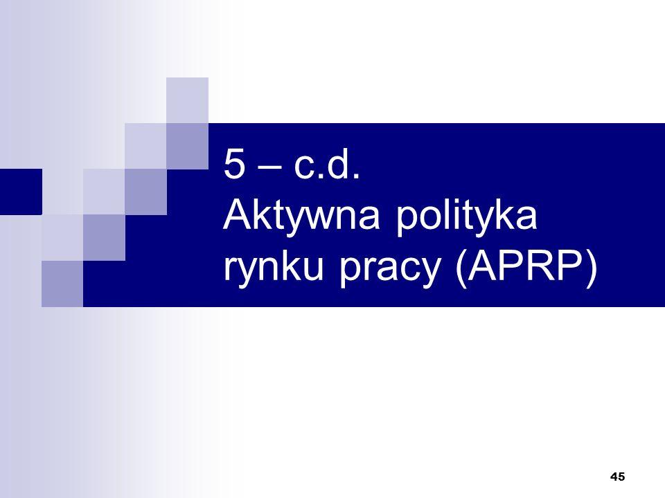 45 5 – c.d. Aktywna polityka rynku pracy (APRP)