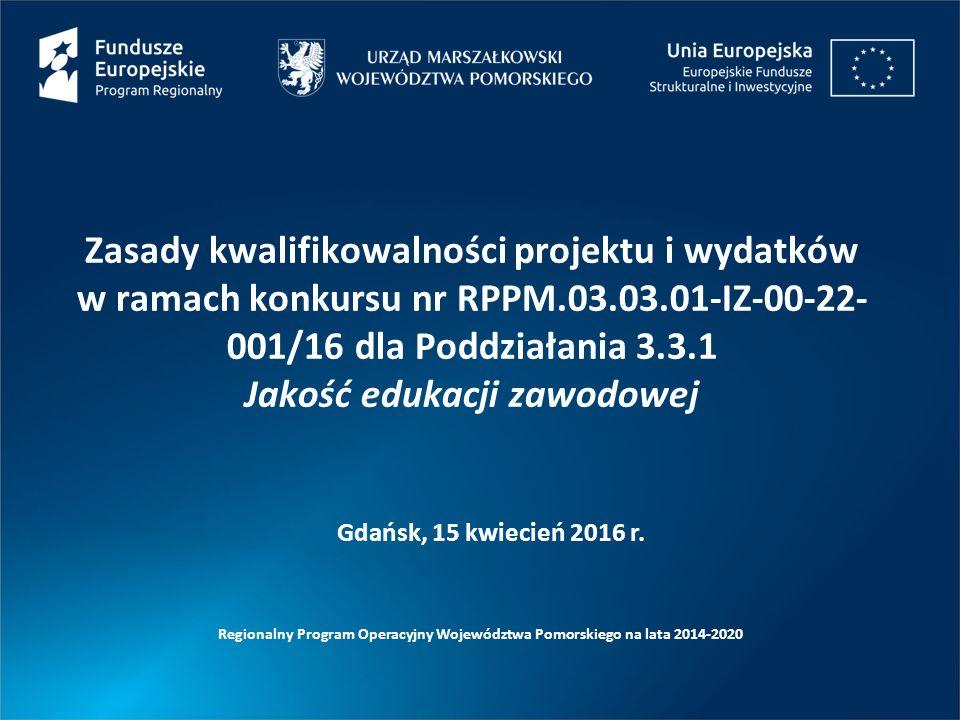 Zasady kwalifikowalności projektu i wydatków w ramach konkursu nr RPPM.03.03.01-IZ-00-22- 001/16 dla Poddziałania 3.3.1 Jakość edukacji zawodowej Regionalny Program Operacyjny Województwa Pomorskiego na lata 2014-2020 Gdańsk, 15 kwiecień 2016 r.