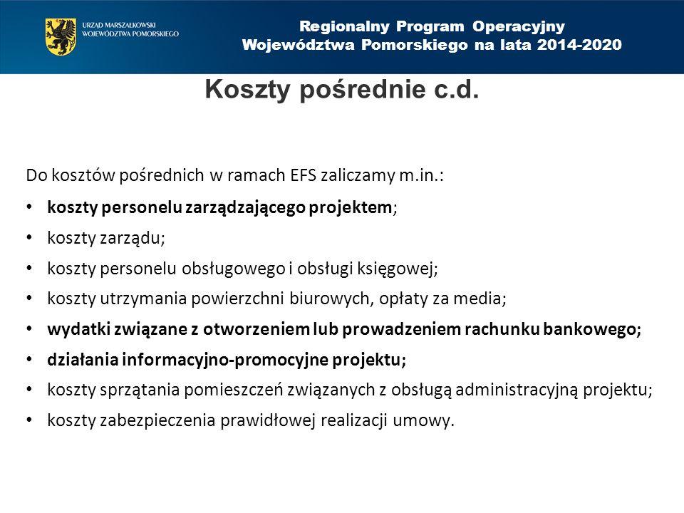 Regionalny Program Operacyjny Województwa Pomorskiego na lata 2014-2020 Do kosztów pośrednich w ramach EFS zaliczamy m.in.: koszty personelu zarządzającego projektem; koszty zarządu; koszty personelu obsługowego i obsługi księgowej; koszty utrzymania powierzchni biurowych, opłaty za media; wydatki związane z otworzeniem lub prowadzeniem rachunku bankowego; działania informacyjno-promocyjne projektu; koszty sprzątania pomieszczeń związanych z obsługą administracyjną projektu; koszty zabezpieczenia prawidłowej realizacji umowy.