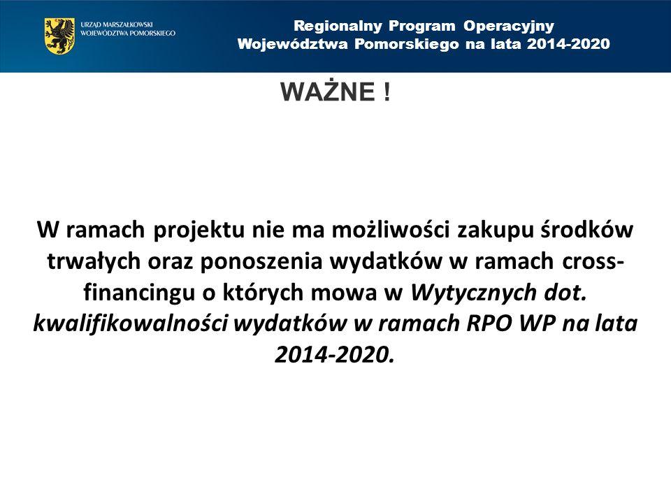Regionalny Program Operacyjny Województwa Pomorskiego na lata 2014-2020 W ramach projektu nie ma możliwości zakupu środków trwałych oraz ponoszenia wydatków w ramach cross- financingu o których mowa w Wytycznych dot.
