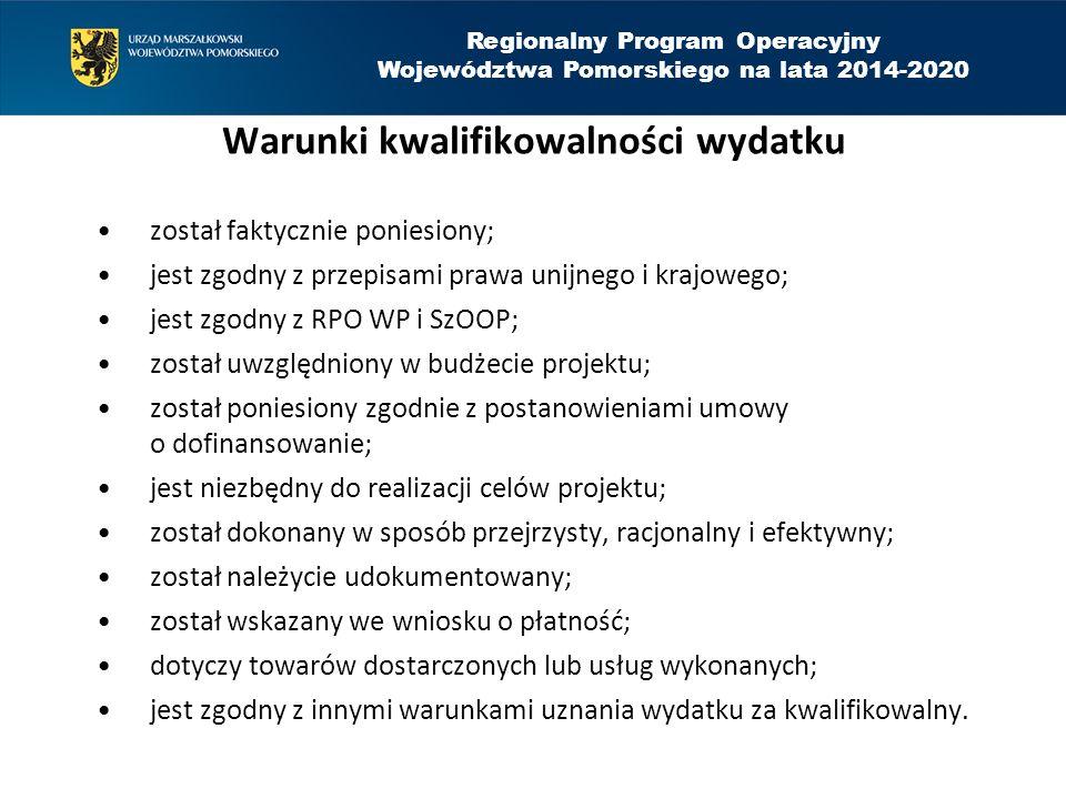 Regionalny Program Operacyjny Województwa Pomorskiego na lata 2014-2020 Warunki kwalifikowalności wydatku został faktycznie poniesiony; jest zgodny z przepisami prawa unijnego i krajowego; jest zgodny z RPO WP i SzOOP; został uwzględniony w budżecie projektu; został poniesiony zgodnie z postanowieniami umowy o dofinansowanie; jest niezbędny do realizacji celów projektu; został dokonany w sposób przejrzysty, racjonalny i efektywny; został należycie udokumentowany; został wskazany we wniosku o płatność; dotyczy towarów dostarczonych lub usług wykonanych; jest zgodny z innymi warunkami uznania wydatku za kwalifikowalny.