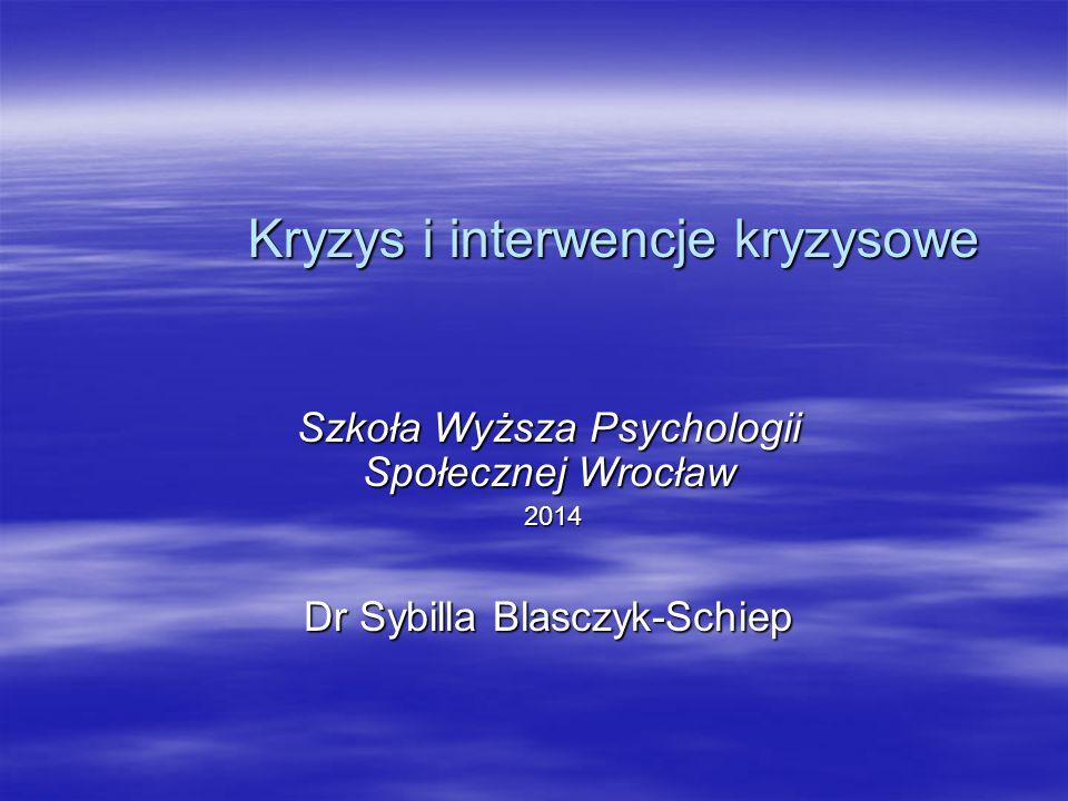 Kryzys i interwencje kryzysowe Szkoła Wyższa Psychologii Społecznej Wrocław 2014 2014 Dr Sybilla Blasczyk-Schiep