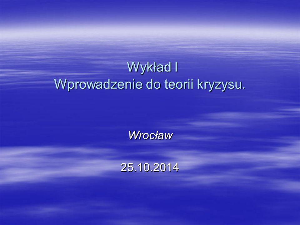 Wykład I Wprowadzenie do teorii kryzysu. Wykład I Wprowadzenie do teorii kryzysu. Wrocław25.10.2014