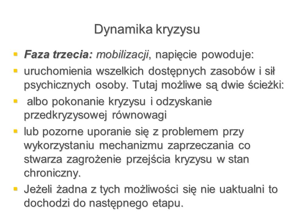 Dynamika kryzysu  Faza trzecia: mobilizacji, napięcie powoduje:  uruchomienia wszelkich dostępnych zasobów i sił psychicznych osoby. Tutaj możliwe s