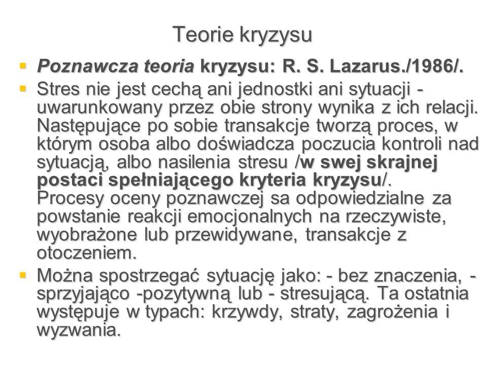 Teorie kryzysu  Poznawcza teoria kryzysu: R. S. Lazarus./1986/.  Stres nie jest cechą ani jednostki ani sytuacji - uwarunkowany przez obie strony wy