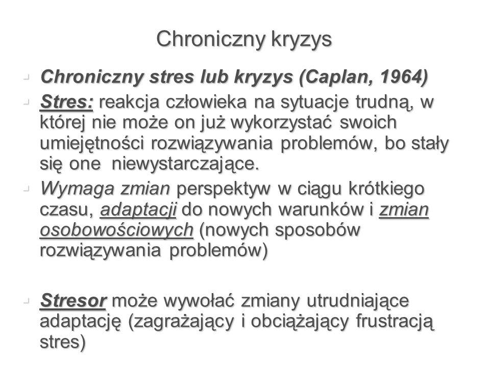 Chroniczny kryzys  Chroniczny stres lub kryzys (Caplan, 1964)  Stres: reakcja człowieka na sytuacje trudną, w której nie może on już wykorzystać swo