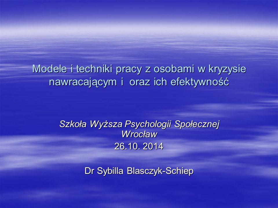 Modele i techniki pracy z osobami w kryzysie nawracającym i oraz ich efektywność Szkoła Wyższa Psychologii Społecznej Wrocław 26.10. 2014 Dr Sybilla B