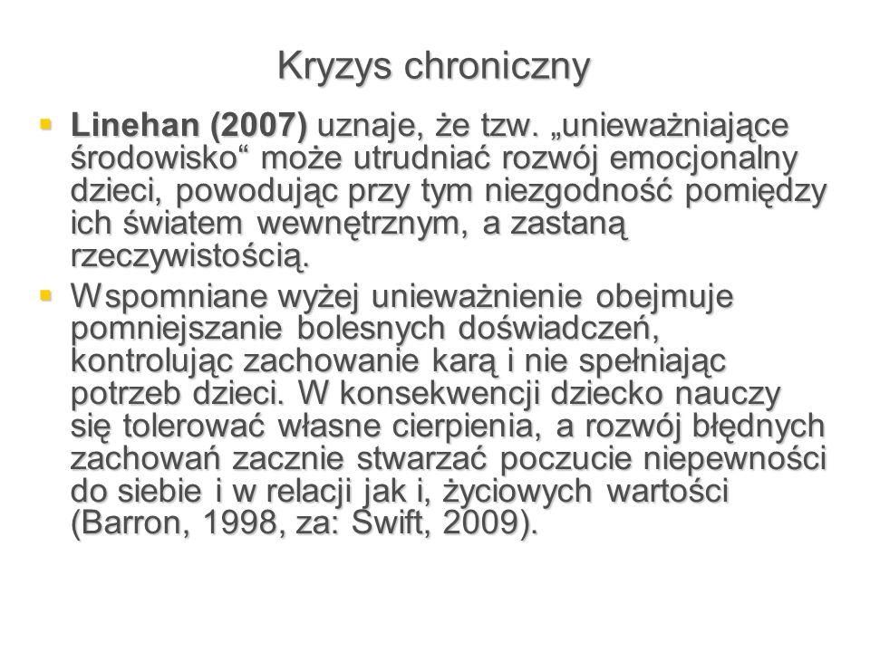 """Kryzys chroniczny  Linehan (2007) uznaje, że tzw. """"unieważniające środowisko"""" może utrudniać rozwój emocjonalny dzieci, powodując przy tym niezgodnoś"""