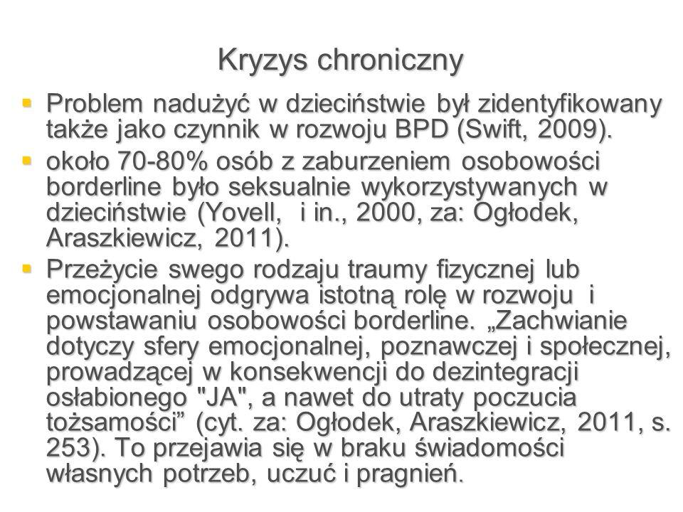 Kryzys chroniczny  Problem nadużyć w dzieciństwie był zidentyfikowany także jako czynnik w rozwoju BPD (Swift, 2009).  około 70-80% osób z zaburzeni