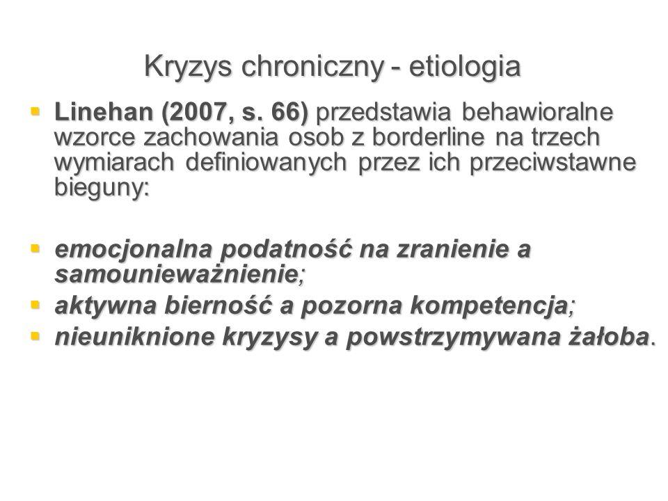 Kryzys chroniczny - etiologia  Linehan (2007, s. 66) przedstawia behawioralne wzorce zachowania osob z borderline na trzech wymiarach definiowanych p