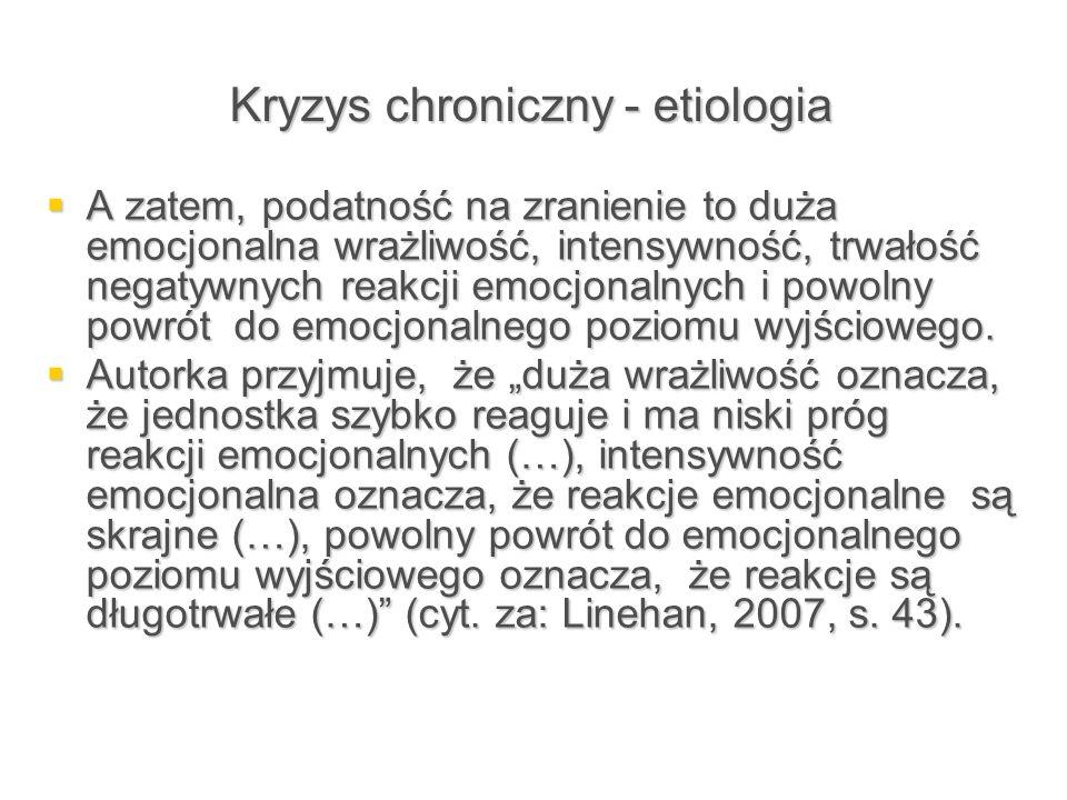 Kryzys chroniczny - etiologia  A zatem, podatność na zranienie to duża emocjonalna wrażliwość, intensywność, trwałość negatywnych reakcji emocjonalny