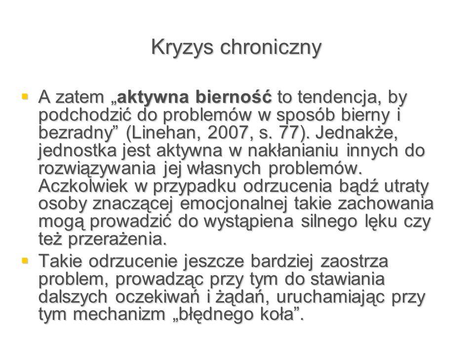 """Kryzys chroniczny  A zatem """"aktywna bierność to tendencja, by podchodzić do problemów w sposób bierny i bezradny"""" (Linehan, 2007, s. 77). Jednakże, j"""