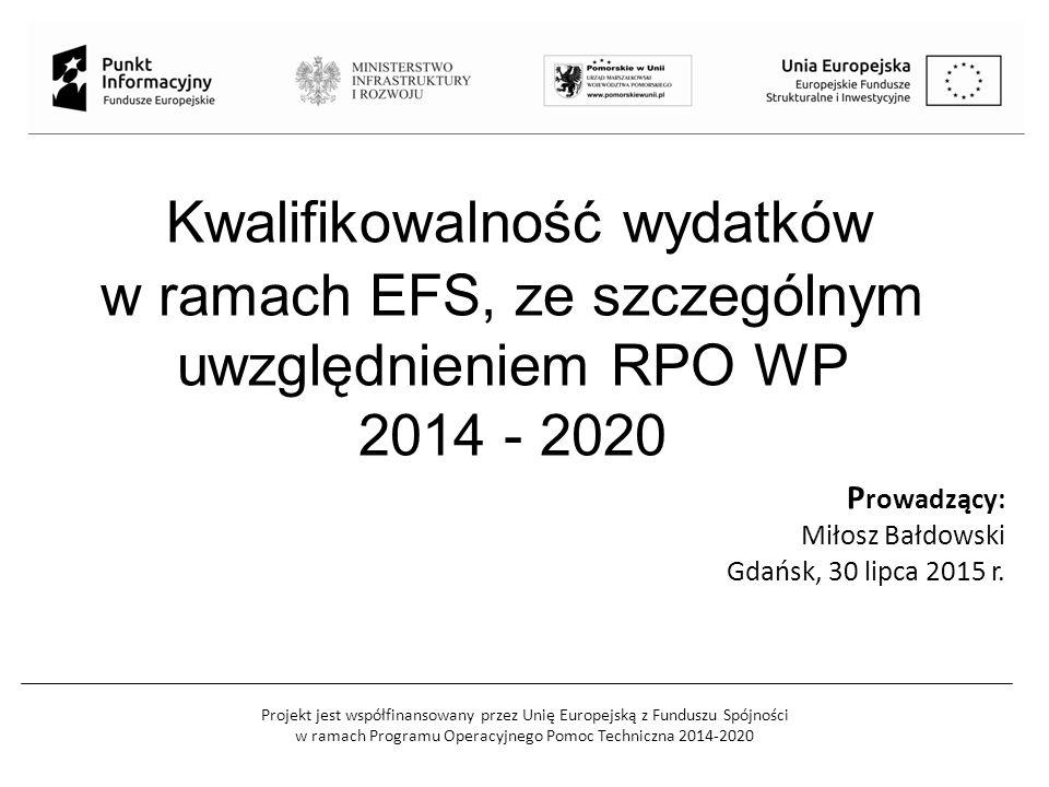 Projekt jest współfinansowany przez Unię Europejską z Funduszu Spójności w ramach Programu Operacyjnego Pomoc Techniczna 2014-2020 Kwalifikowalność wydatków w ramach EFS, ze szczególnym uwzględnieniem RPO WP 2014 - 2020 P rowadzący: Miłosz Bałdowski Gdańsk, 30 lipca 2015 r.