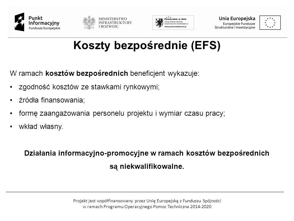 Projekt jest współfinansowany przez Unię Europejską z Funduszu Spójności w ramach Programu Operacyjnego Pomoc Techniczna 2014-2020 Koszty bezpośrednie (EFS) W ramach kosztów bezpośrednich beneficjent wykazuje: zgodność kosztów ze stawkami rynkowymi; źródła finansowania; formę zaangażowania personelu projektu i wymiar czasu pracy; wkład własny.