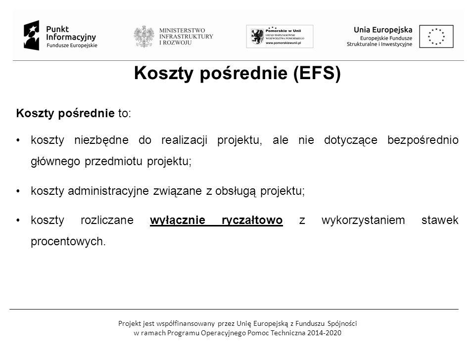 Projekt jest współfinansowany przez Unię Europejską z Funduszu Spójności w ramach Programu Operacyjnego Pomoc Techniczna 2014-2020 Koszty pośrednie (EFS) Koszty pośrednie to: koszty niezbędne do realizacji projektu, ale nie dotyczące bezpośrednio głównego przedmiotu projektu; koszty administracyjne związane z obsługą projektu; koszty rozliczane wyłącznie ryczałtowo z wykorzystaniem stawek procentowych.