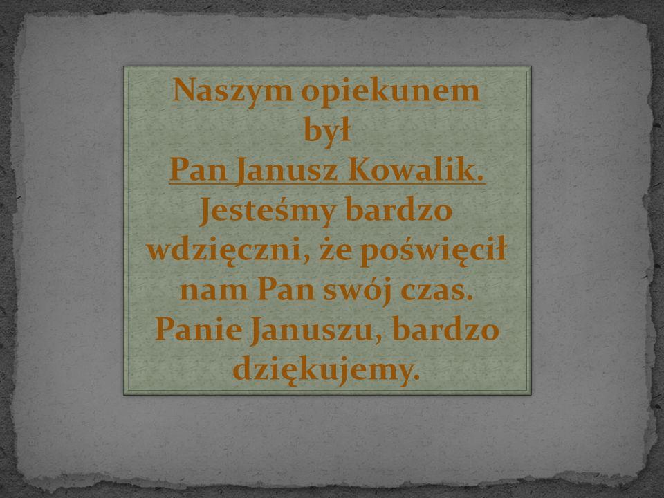 Naszym opiekunem był Pan Janusz Kowalik.Jesteśmy bardzo wdzięczni, że poświęcił nam Pan swój czas.