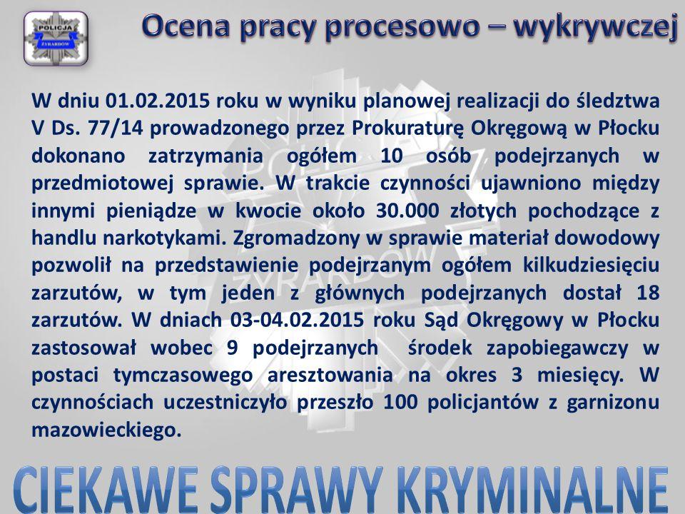 W dniu 01.02.2015 roku w wyniku planowej realizacji do śledztwa V Ds. 77/14 prowadzonego przez Prokuraturę Okręgową w Płocku dokonano zatrzymania ogół