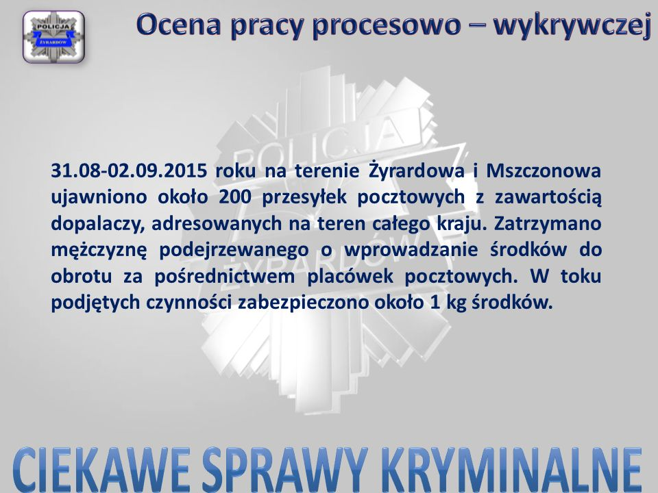 31.08-02.09.2015 roku na terenie Żyrardowa i Mszczonowa ujawniono około 200 przesyłek pocztowych z zawartością dopalaczy, adresowanych na teren całego kraju.