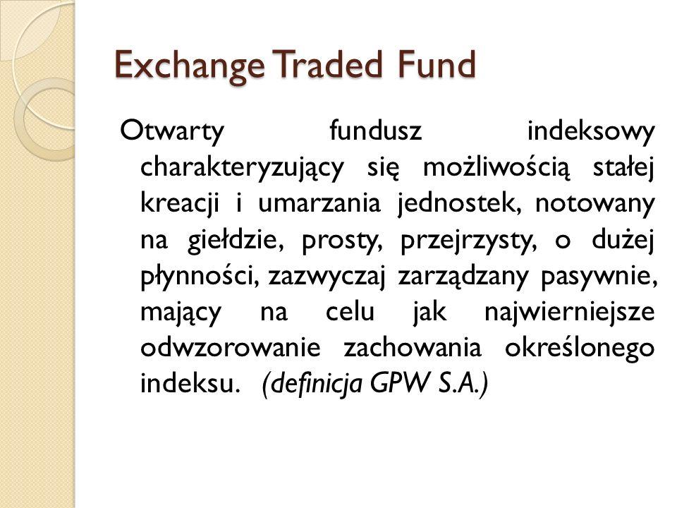 Exchange Traded Fund Otwarty fundusz indeksowy charakteryzujący się możliwością stałej kreacji i umarzania jednostek, notowany na giełdzie, prosty, przejrzysty, o dużej płynności, zazwyczaj zarządzany pasywnie, mający na celu jak najwierniejsze odwzorowanie zachowania określonego indeksu.