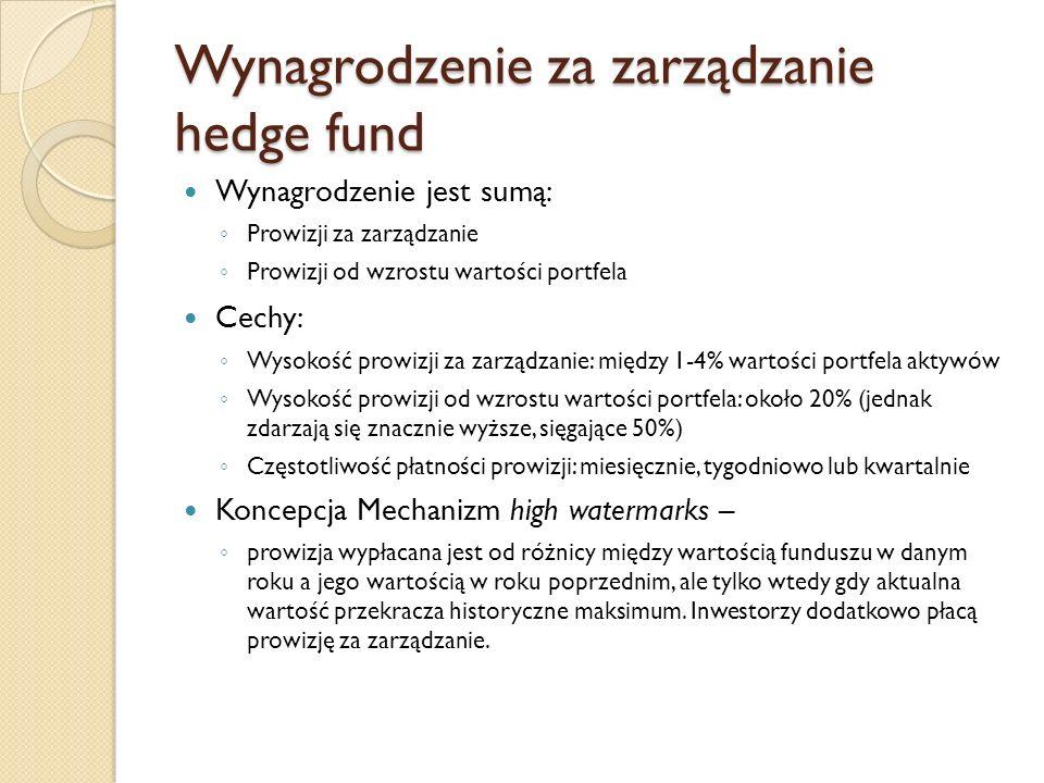 Wynagrodzenie za zarządzanie hedge fund Wynagrodzenie jest sumą: ◦ Prowizji za zarządzanie ◦ Prowizji od wzrostu wartości portfela Cechy: ◦ Wysokość prowizji za zarządzanie: między 1-4% wartości portfela aktywów ◦ Wysokość prowizji od wzrostu wartości portfela: około 20% (jednak zdarzają się znacznie wyższe, sięgające 50%) ◦ Częstotliwość płatności prowizji: miesięcznie, tygodniowo lub kwartalnie Koncepcja Mechanizm high watermarks – ◦ prowizja wypłacana jest od różnicy między wartością funduszu w danym roku a jego wartością w roku poprzednim, ale tylko wtedy gdy aktualna wartość przekracza historyczne maksimum.