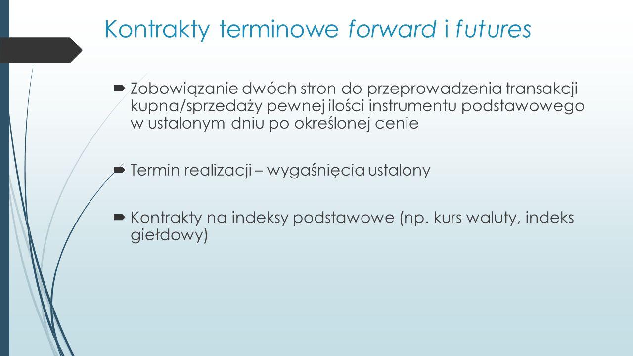 Kontrakty terminowe forward i futures  Zobowiązanie dwóch stron do przeprowadzenia transakcji kupna/sprzedaży pewnej ilości instrumentu podstawowego w ustalonym dniu po określonej cenie  Termin realizacji – wygaśnięcia ustalony  Kontrakty na indeksy podstawowe (np.